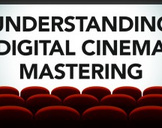 Understanding Digital Cinema Mastering