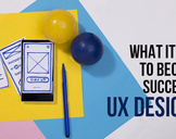 What it takes to become a successful UX Designer.
