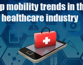 Introducing the top trends in healthcare mobility