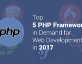 Top 5 PHP Frameworks in Demand for Web Development in 2017