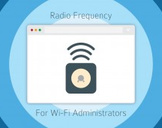 Radio Frequency For Wi-Fi Administrators