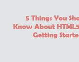 5 Things You Should Know About HTML5 before Getting Started
