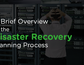 A Brief Overview of the Disaster Recovery Planning Process