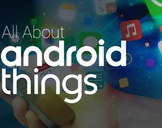 All You Need to Know about Android Things – the IoT Platform