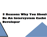 5 Reasons Why You Should Be An Intersystem Caché Developer