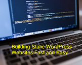 Building Static WordPress Websites Fast and Easy