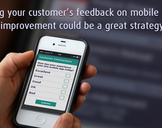Using Your Customer�s Feedback On Mobile App Improvement Could Be A Great Strategy