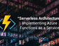 Serverless Architecture: Implementing Azure Functions As a Service