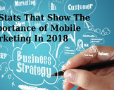 Thirty Stats That Show The Importance of Mobile Marketing In 2018